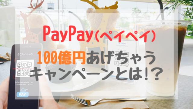 PayPayペイペイ 100億円あげちゃうキャンペーン